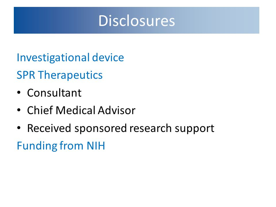 Investigational device SPR Therapeutics Consultant Chief Medical Advisor Received sponsored research support Funding from NIH Disclosures