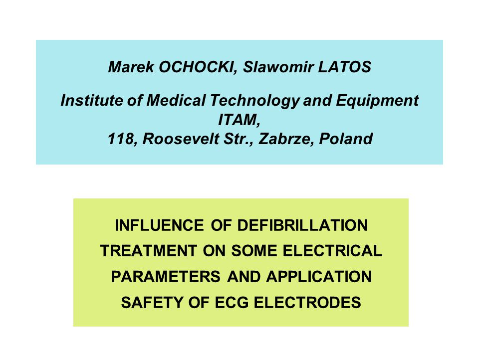 Marek OCHOCKI, Slawomir LATOS Institute of Medical Technology and Equipment ITAM, 118, Roosevelt Str., Zabrze, Poland INFLUENCE OF DEFIBRILLATION TREATMENT ON SOME ELECTRICAL PARAMETERS AND APPLICATION SAFETY OF ECG ELECTRODES