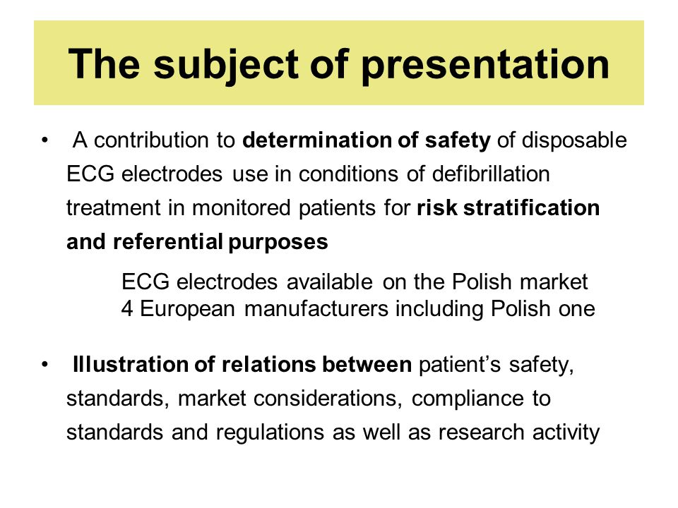 The subject of presentation A contribution to determination of safety of disposable ECG electrodes use in conditions of defibrillation treatment in monitored patients for risk stratification and referential purposes ECG electrodes available on the Polish market 4 European manufacturers including Polish one Illustration of relations between patient's safety, standards, market considerations, compliance to standards and regulations as well as research activity