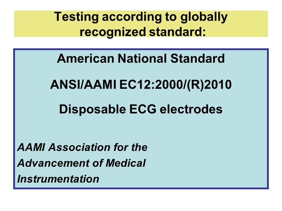 Testing according to globally recognized standard: American National Standard ANSI/AAMI EC12:2000/(R)2010 Disposable ECG electrodes AAMI Association for the Advancement of Medical Instrumentation