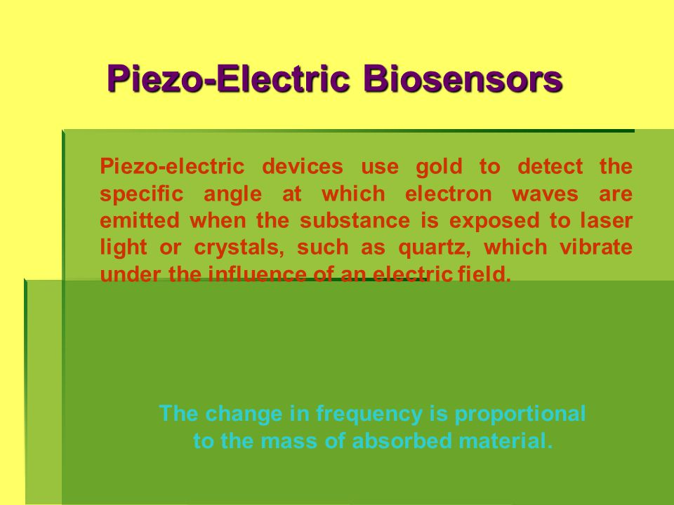 Piezo-Electric Biosensors The change in frequency is proportional to the mass of absorbed material. Piezo-electric devices use gold to detect the spec