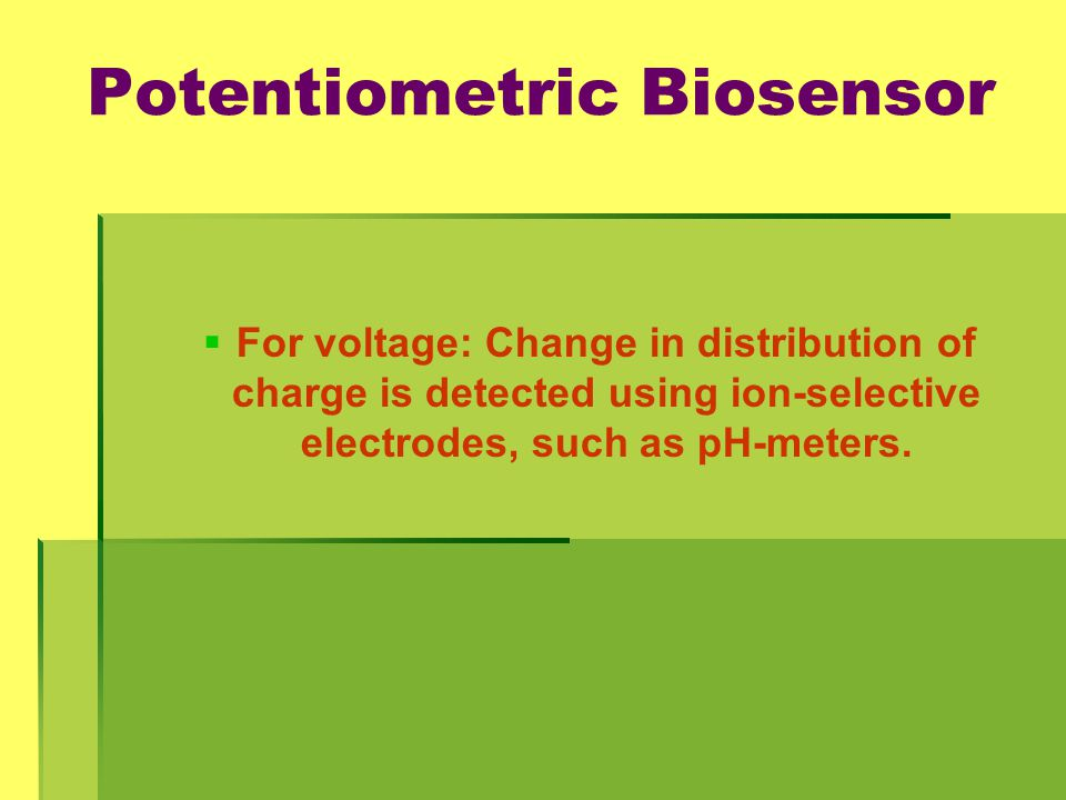Potentiometric Biosensor   For voltage: Change in distribution of charge is detected using ion-selective electrodes, such as pH-meters.