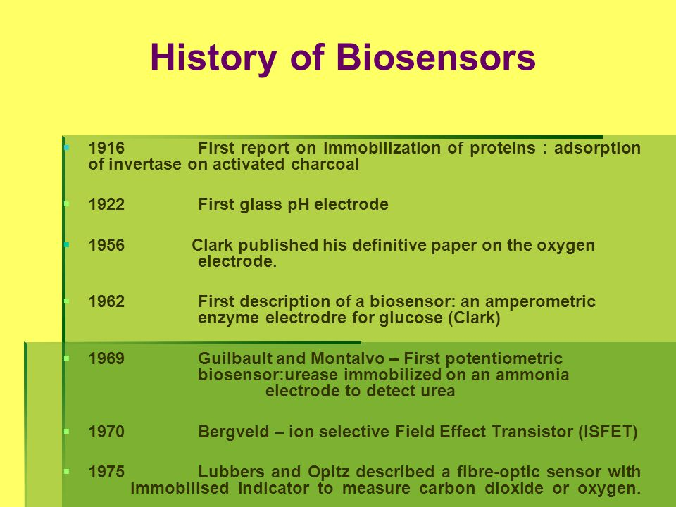   1975 First commercial biosensor ( Yellow springs Instruments glucose biosensor)   1975First microbe based biosensor, First immunosensor   1976First bedside artificial pancreas (Miles)   1980First fibre optic pH sensor for in vivo blood gases (Peterson)   1982First fibre optic-based biosensor for glucose   1983First surface plasmon resonance (SPR) immunosensor   1984First mediated amperometric biosensor: ferrocene used with glucose oxidase for glucose detection History of Biosensors