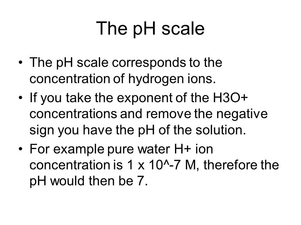 The pH scale The pH scale corresponds to the concentration of hydrogen ions.