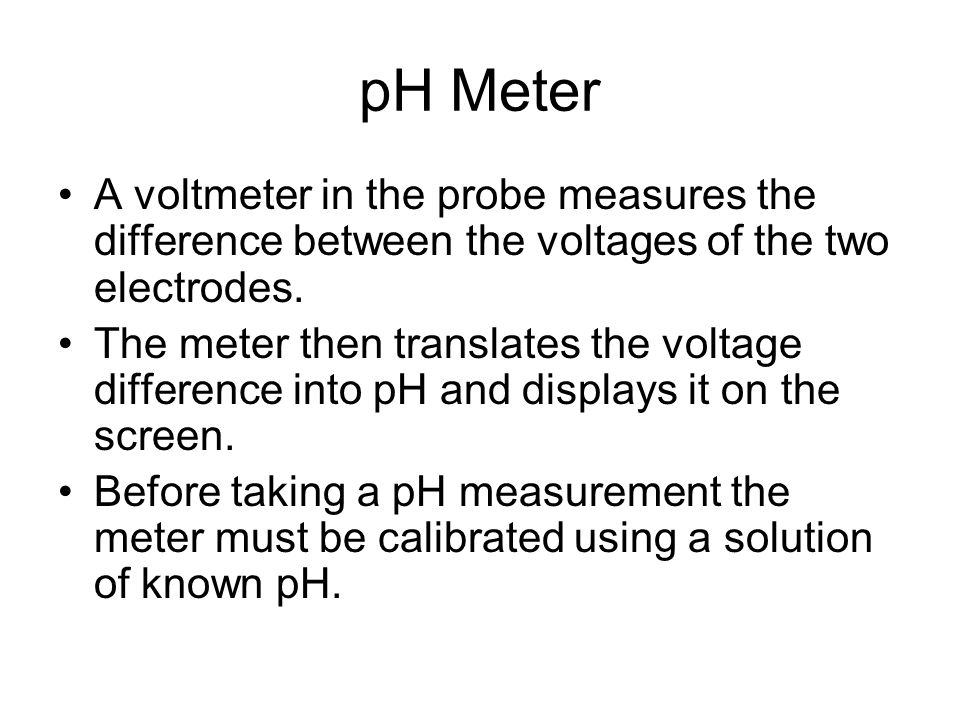 pH Meter A voltmeter in the probe measures the difference between the voltages of the two electrodes.