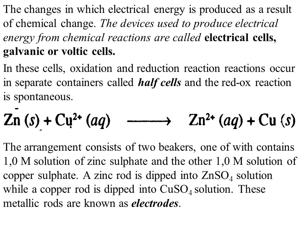 The changes in which electrical energy is produced as a result of chemical change. The devices used to produce electrical energy from chemical reactio