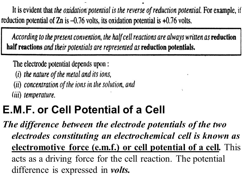 E.M.F. or Cell Potential of a Cell The difference between the electrode potentials of the two electrodes constituting an electrochemical cell is known