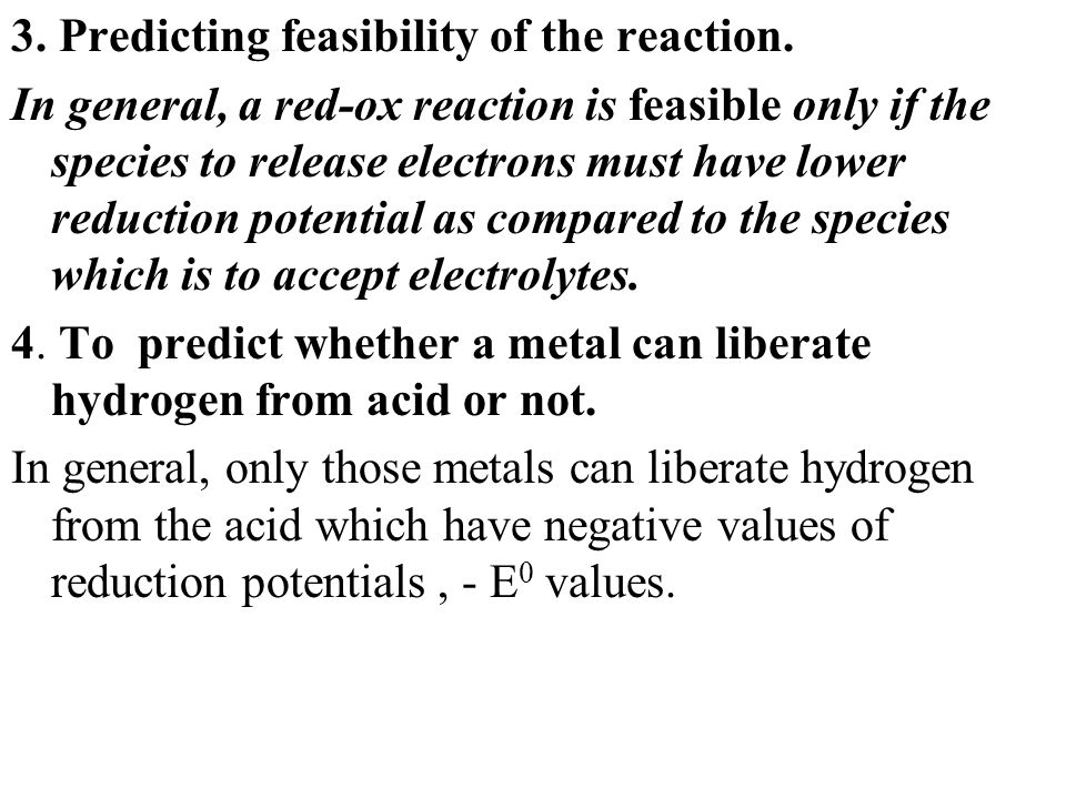 3. Predicting feasibility of the reaction. In general, a red-ox reaction is feasible only if the species to release electrons must have lower reductio
