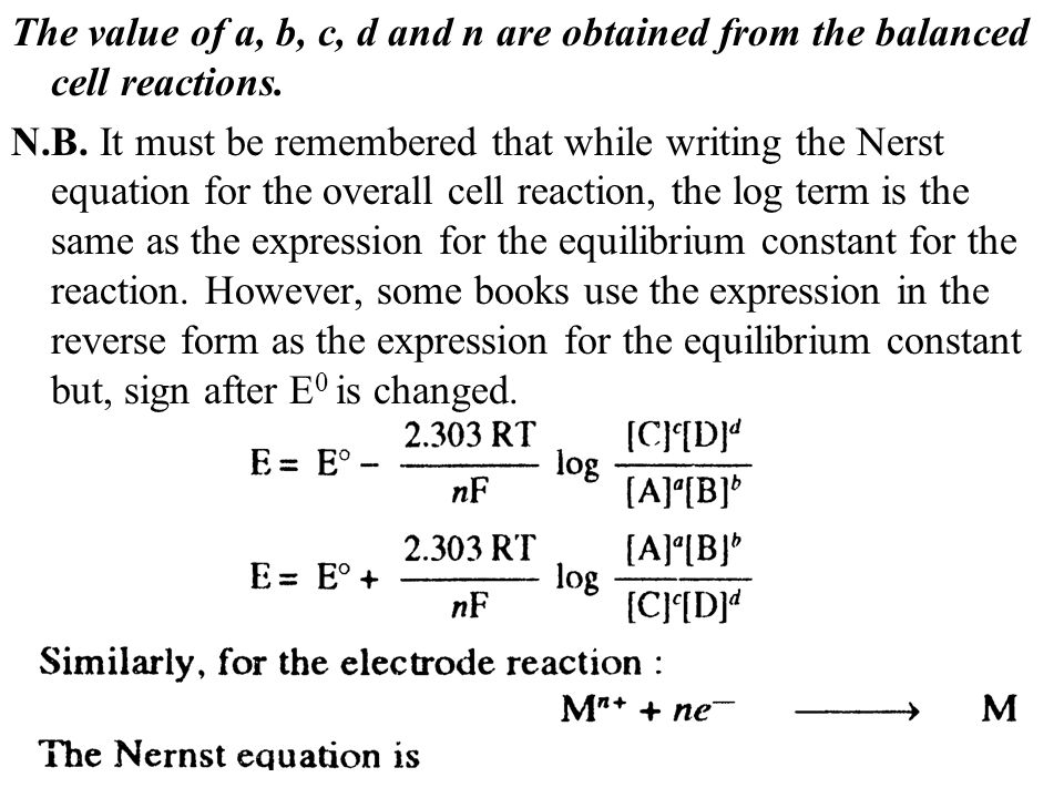 The value of a, b, c, d and n are obtained from the balanced cell reactions. N.B. It must be remembered that while writing the Nerst equation for the