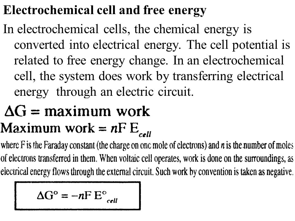 Electrochemical cell and free energy In electrochemical cells, the chemical energy is converted into electrical energy. The cell potential is related