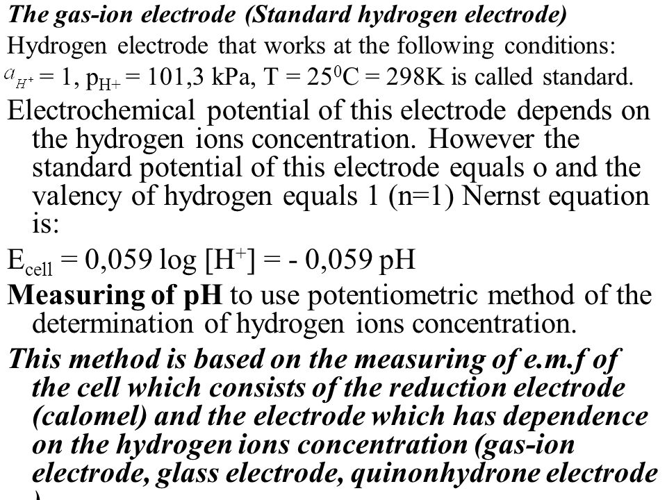The gas-ion electrode (Standard hydrogen electrode) Hydrogen electrode that works at the following conditions: = 1, p H+ = 101,3 kPa, T = 25 0 C = 298