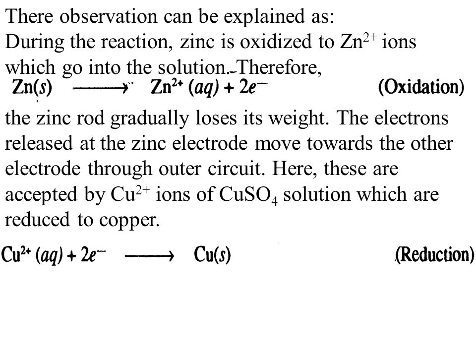 There observation can be explained as: During the reaction, zinc is oxidized to Zn 2+ ions which go into the solution. Therefore, the zinc rod gradual