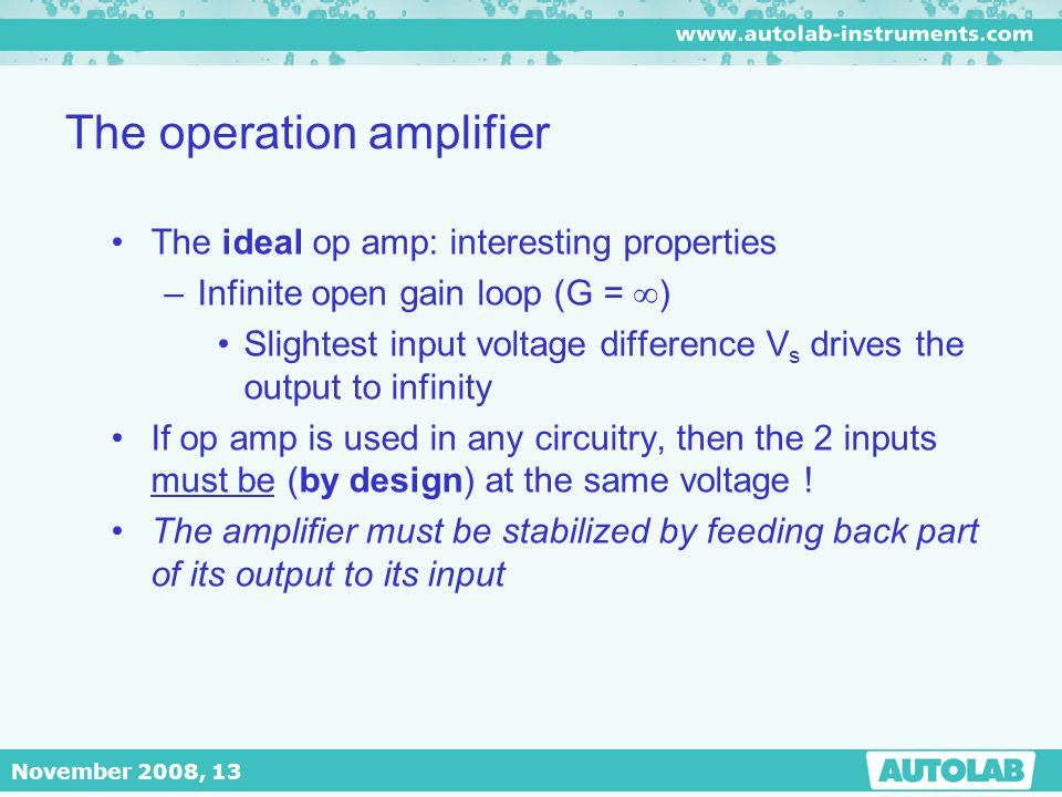 November 2008, 13 The operation amplifier The ideal op amp: interesting properties –Infinite open gain loop (G =  ) Slightest input voltage differenc