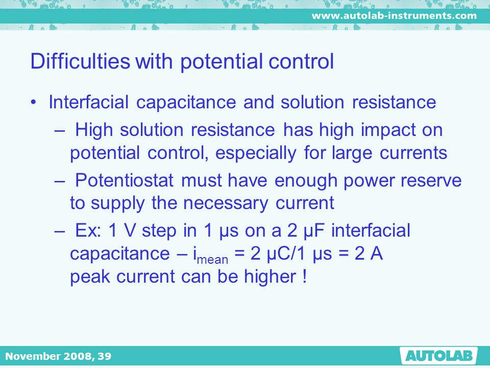 November 2008, 39 Difficulties with potential control Interfacial capacitance and solution resistance – High solution resistance has high impact on po