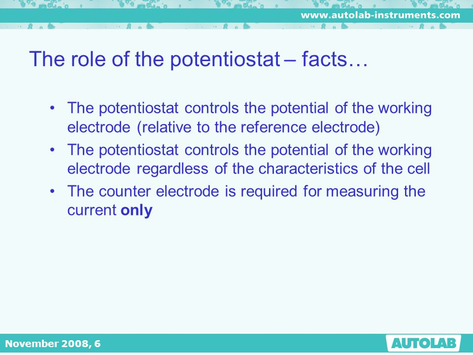 November 2008, 6 The role of the potentiostat – facts… The potentiostat controls the potential of the working electrode (relative to the reference ele