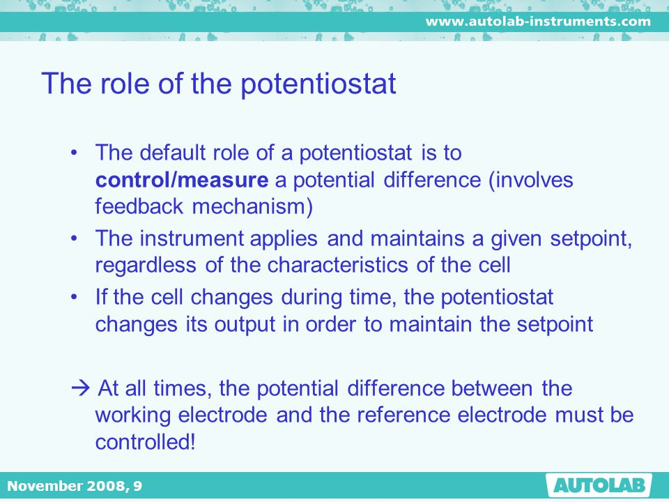 November 2008, 9 The role of the potentiostat The default role of a potentiostat is to control/measure a potential difference (involves feedback mecha