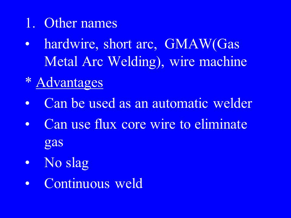 1.Other names hardwire, short arc, GMAW(Gas Metal Arc Welding), wire machine * Advantages Can be used as an automatic welder Can use flux core wire to eliminate gas No slag Continuous weld