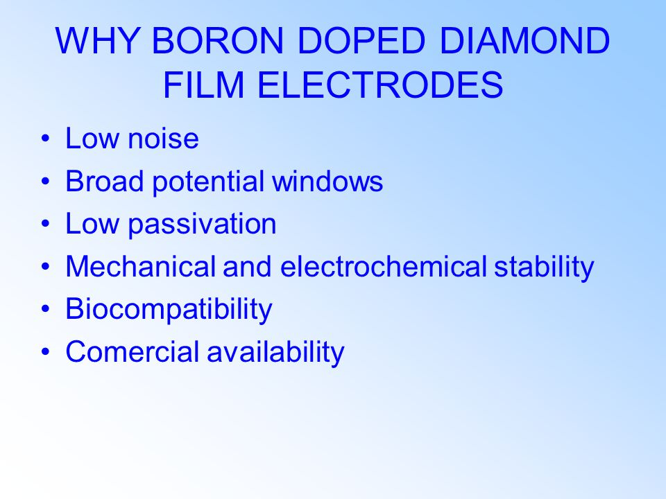 WHY BORON DOPED DIAMOND FILM ELECTRODES Low noise Broad potential windows Low passivation Mechanical and electrochemical stability Biocompatibility Comercial availability