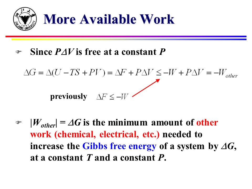 More Available Work  Since P  V is free at a constant P  |W other | =  G is the minimum amount of other work (chemical, electrical, etc.) needed to increase the Gibbs free energy of a system by  G, at a constant T and a constant P.