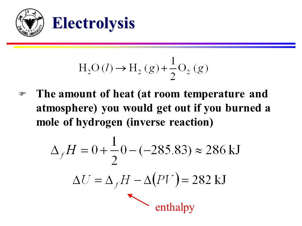 Electrolysis F The amount of heat (at room temperature and atmosphere) you would get out if you burned a mole of hydrogen (inverse reaction) enthalpy