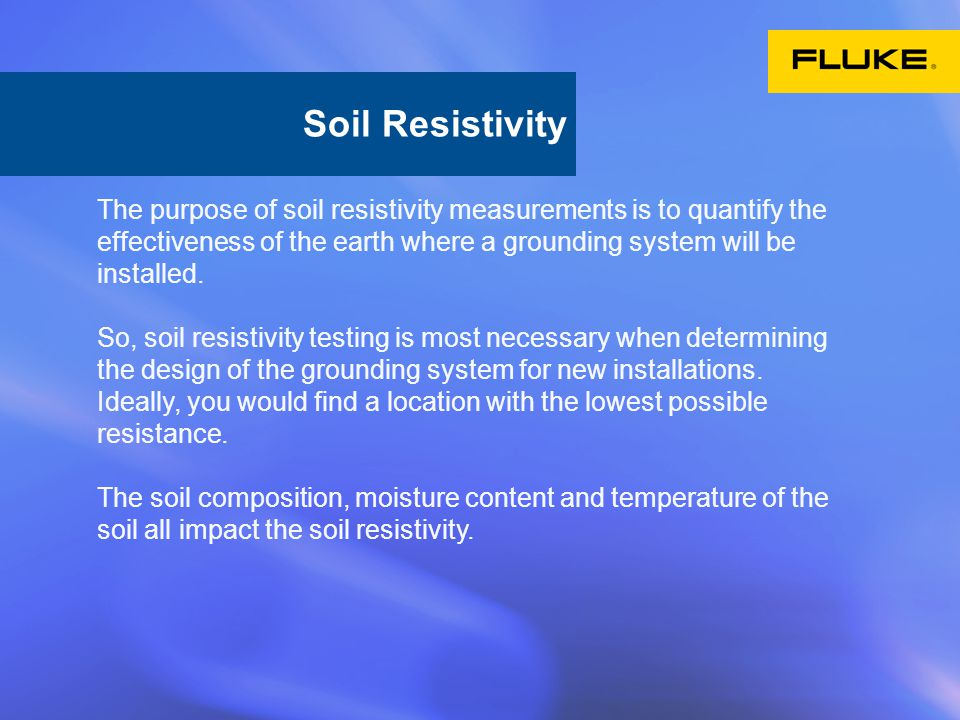The purpose of soil resistivity measurements is to quantify the effectiveness of the earth where a grounding system will be installed. So, soil resist
