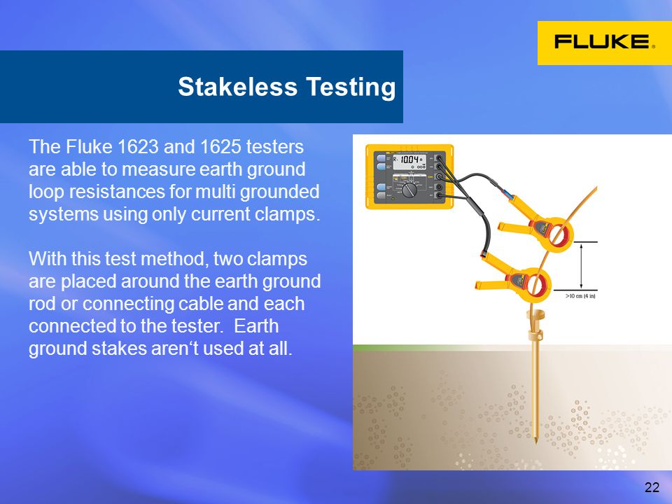 22 The Fluke 1623 and 1625 testers are able to measure earth ground loop resistances for multi grounded systems using only current clamps. With this t