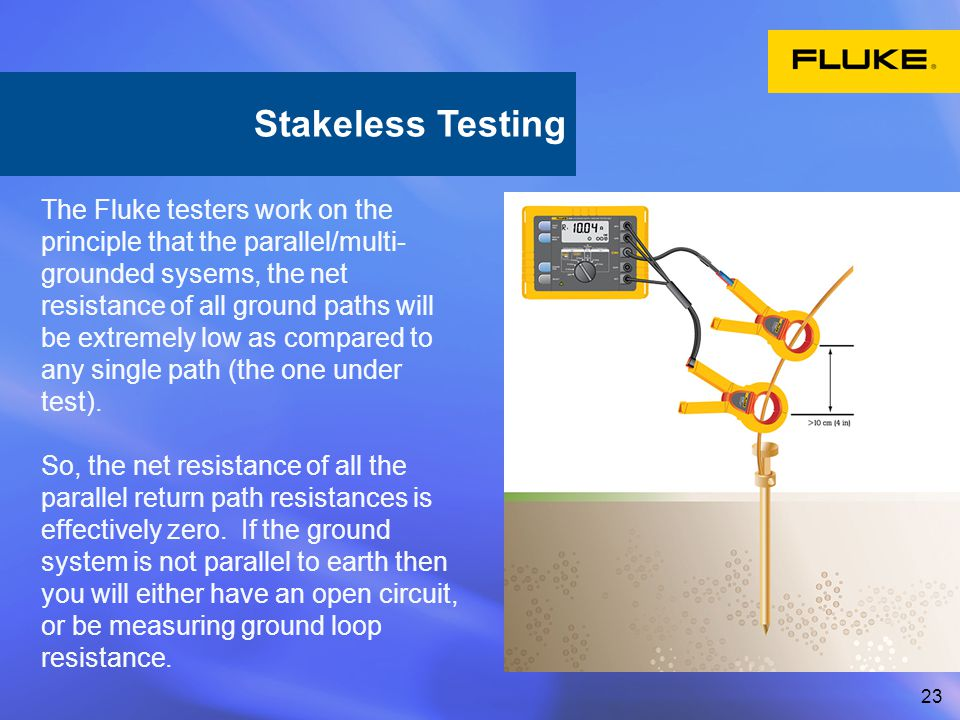 23 The Fluke testers work on the principle that the parallel/multi- grounded sysems, the net resistance of all ground paths will be extremely low as compared to any single path (the one under test).
