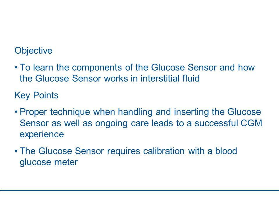 Objective To learn the components of the Glucose Sensor and how the Glucose Sensor works in interstitial fluid Key Points Proper technique when handling and inserting the Glucose Sensor as well as ongoing care leads to a successful CGM experience The Glucose Sensor requires calibration with a blood glucose meter