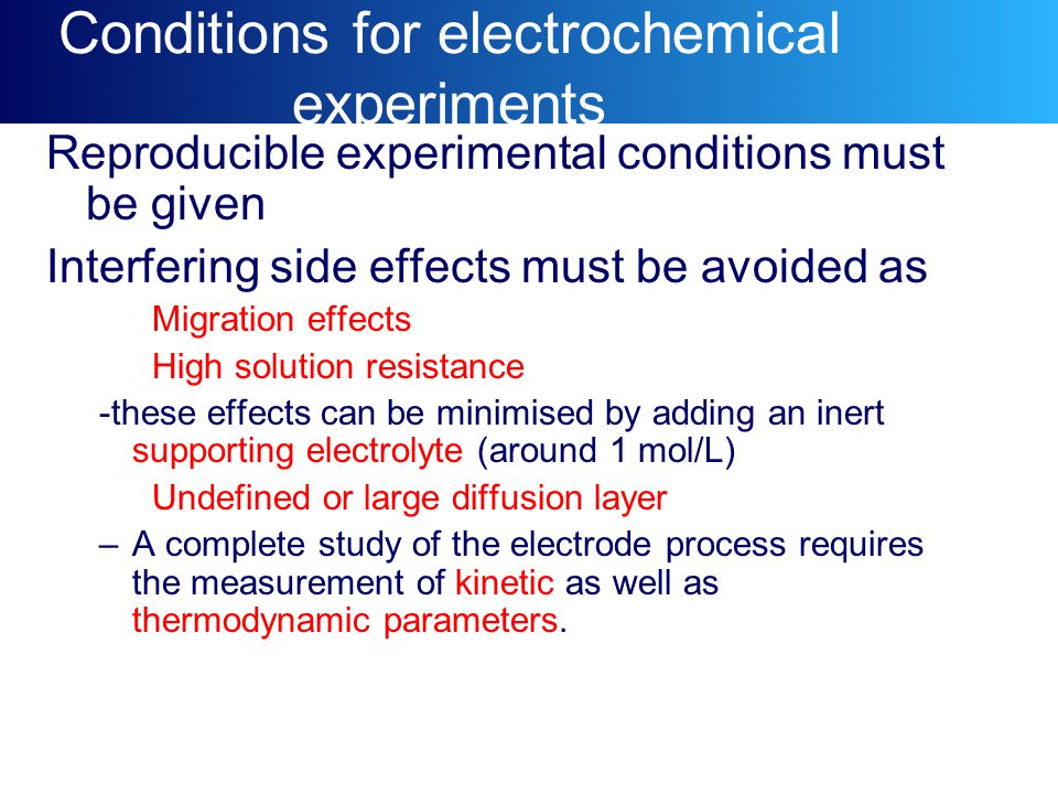 Conditions for electrochemical experiments Reproducible experimental conditions must be given Interfering side effects must be avoided as Migration ef