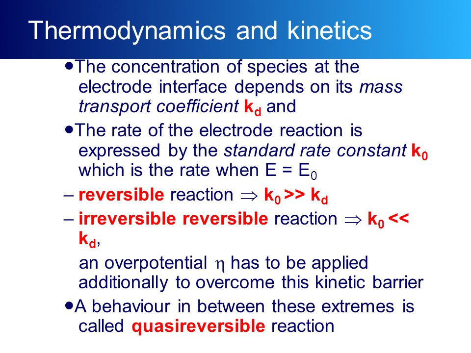 Thermodynamics and kinetics ●The concentration of species at the electrode interface depends on its mass transport coefficient k d and ●The rate of the electrode reaction is expressed by the standard rate constant k 0 which is the rate when E = E 0 –reversible reaction  k 0 >> k d –irreversible reversible reaction  k 0 << k d, an overpotential  has to be applied additionally to overcome this kinetic barrier ●A behaviour in between these extremes is called quasireversible reaction