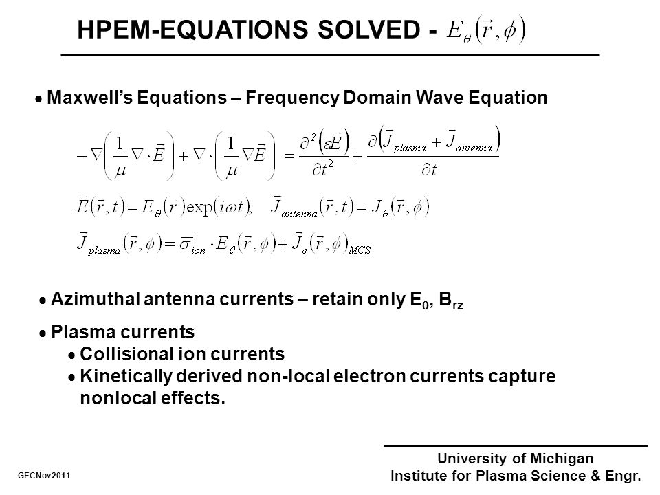 HPEM-EQUATIONS SOLVED -  Maxwell's Equations – Frequency Domain Wave Equation GECNov2011  Azimuthal antenna currents – retain only E , B rz  Plasma currents  Collisional ion currents  Kinetically derived non-local electron currents capture nonlocal effects.