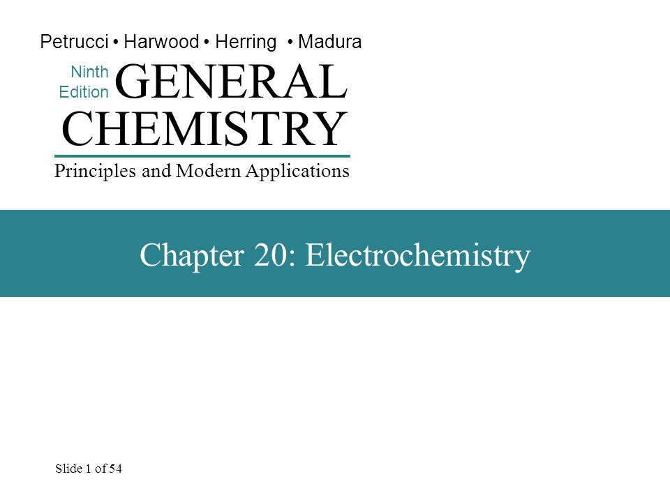 Slide 1 of 54 CHEMISTRY Ninth Edition GENERAL Principles and Modern Applications Petrucci Harwood Herring Madura Chapter 20: Electrochemistry