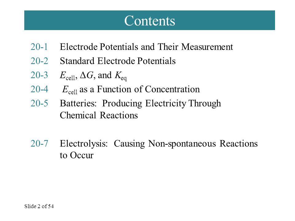 Slide 2 of 54 Contents 20-1Electrode Potentials and Their Measurement 20-2Standard Electrode Potentials 20-3E cell, ΔG, and K eq 20-4 E cell as a Function of Concentration 20-5Batteries: Producing Electricity Through Chemical Reactions 20-7Electrolysis: Causing Non-spontaneous Reactions to Occur