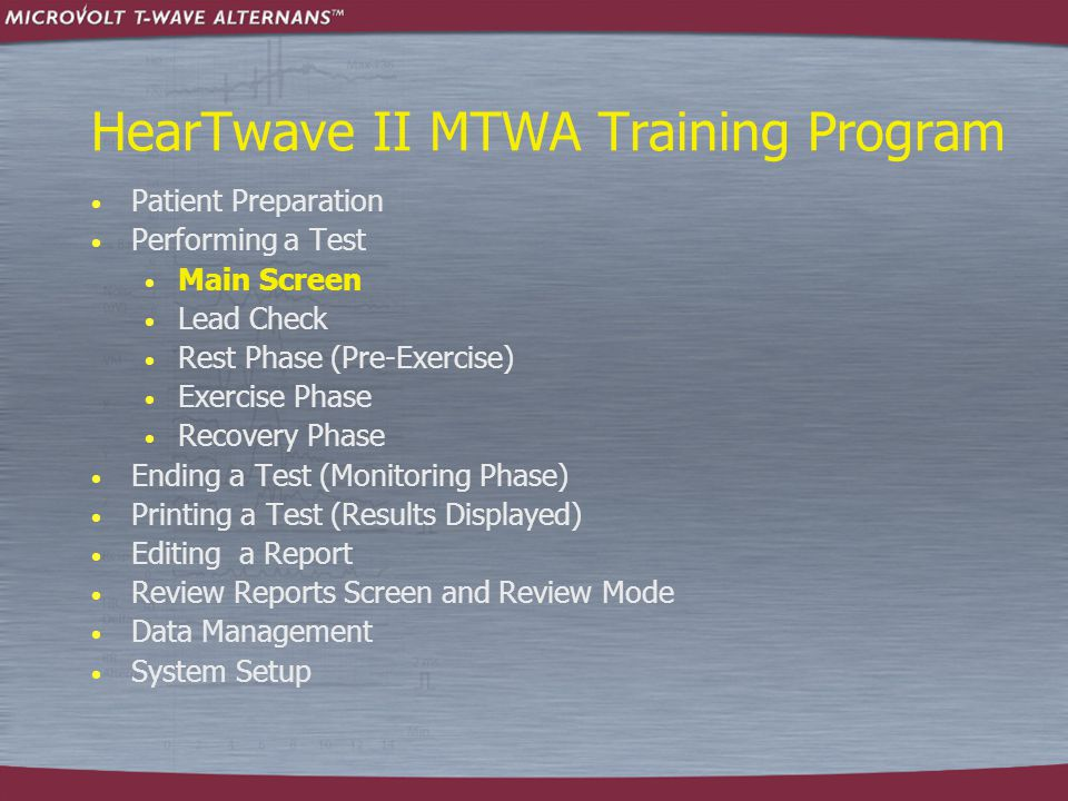 HearTwave II MTWA Training Program  Patient Preparation  Performing a Test  Main Screen  Lead Check  Rest Phase (Pre-Exercise)  Exercise Phase  Recovery Phase  Ending a Test (Monitoring Phase)  Printing a Test (Results Displayed)  Editing a Report  Review Reports Screen and Review Mode  Data Management  System Setup