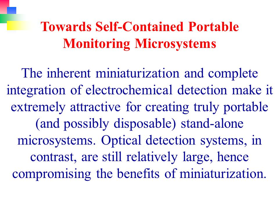 The inherent miniaturization and complete integration of electrochemical detection make it extremely attractive for creating truly portable (and possibly disposable) stand-alone microsystems.