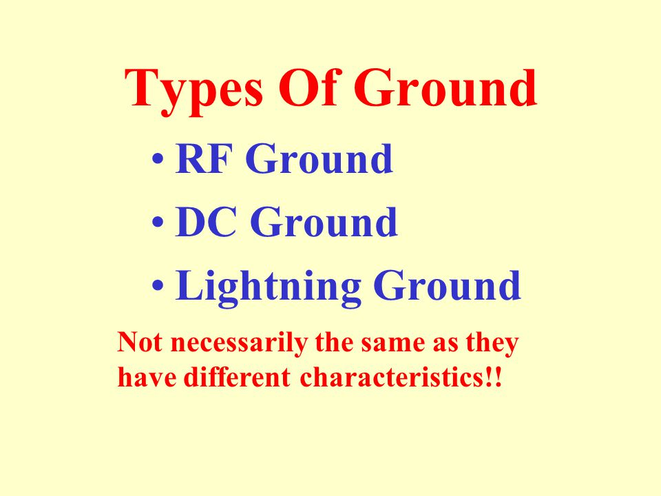 Types Of Ground RF Ground DC Ground Lightning Ground Not necessarily the same as they have different characteristics!!