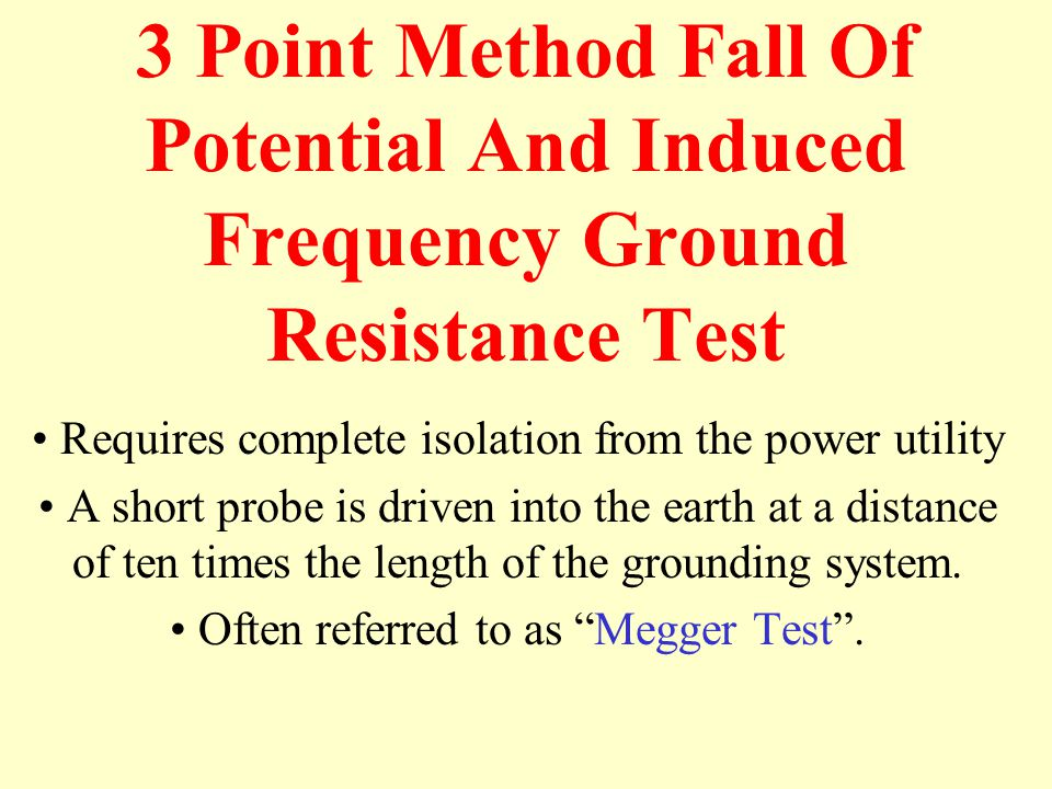 3 Point Method Fall Of Potential And Induced Frequency Ground Resistance Test Requires complete isolation from the power utility A short probe is driven into the earth at a distance of ten times the length of the grounding system.