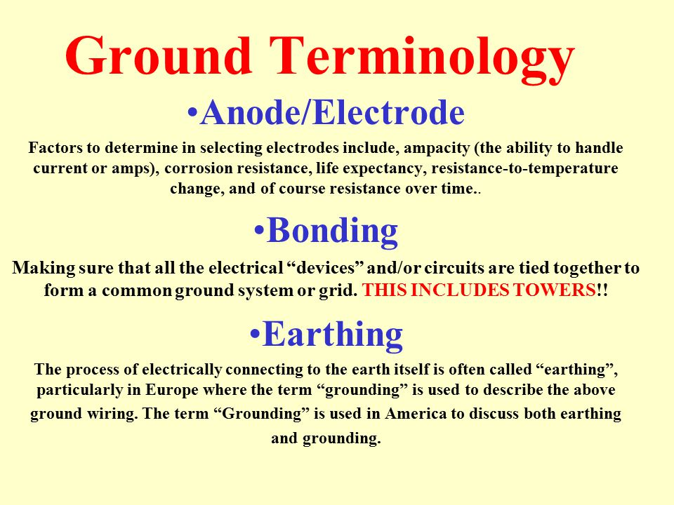Ground Terminology Anode/Electrode Factors to determine in selecting electrodes include, ampacity (the ability to handle current or amps), corrosion resistance, life expectancy, resistance-to-temperature change, and of course resistance over time..