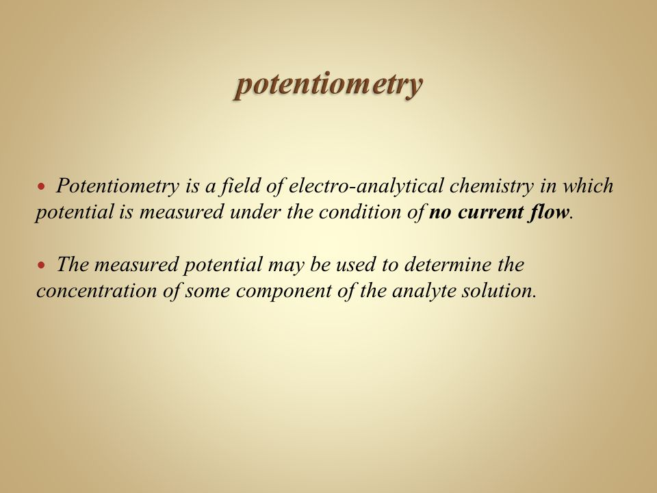 Potentiometry is a field of electro-analytical chemistry in which potential is measured under the condition of no current flow.