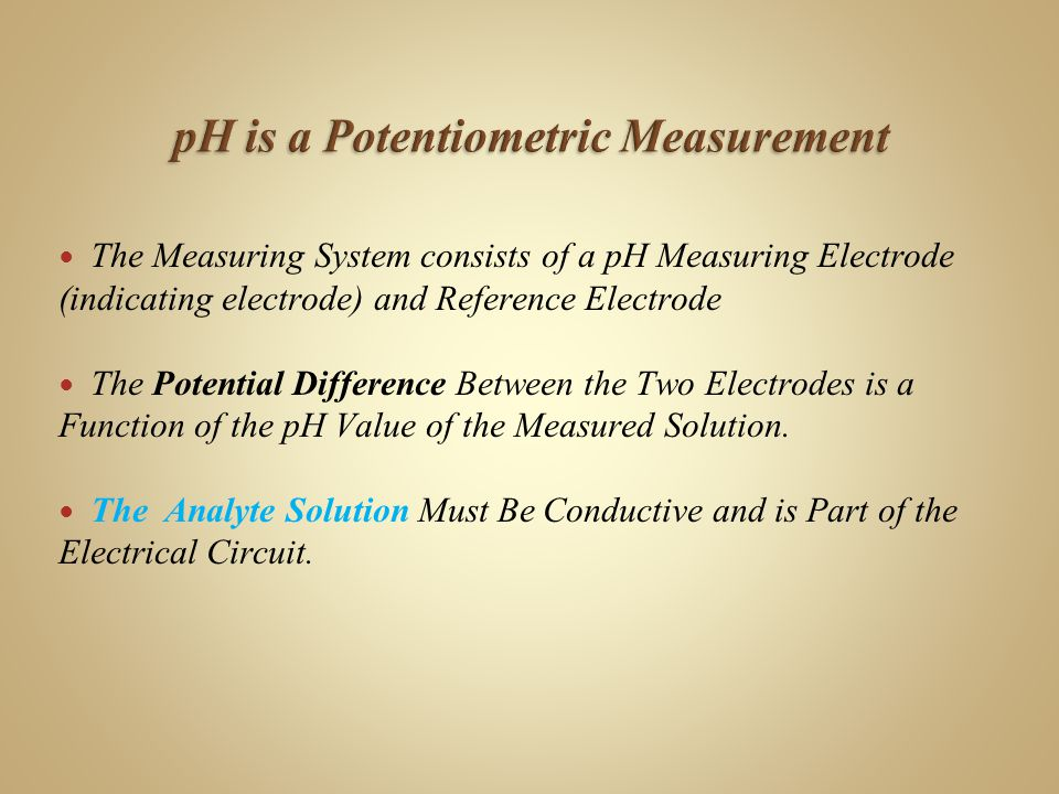 The Measuring System consists of a pH Measuring Electrode (indicating electrode) and Reference Electrode The Potential Difference Between the Two Electrodes is a Function of the pH Value of the Measured Solution.