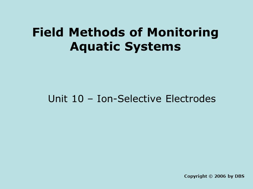 Field Methods of Monitoring Aquatic Systems Unit 10 – Ion-Selective Electrodes Copyright © 2006 by DBS