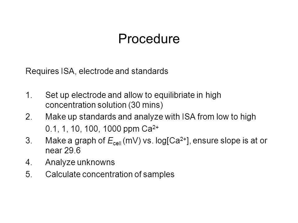Procedure Requires ISA, electrode and standards 1.Set up electrode and allow to equilibriate in high concentration solution (30 mins) 2.Make up standards and analyze with ISA from low to high 0.1, 1, 10, 100, 1000 ppm Ca 2+ 3.Make a graph of E cell (mV) vs.