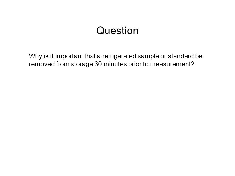 Question Why is it important that a refrigerated sample or standard be removed from storage 30 minutes prior to measurement