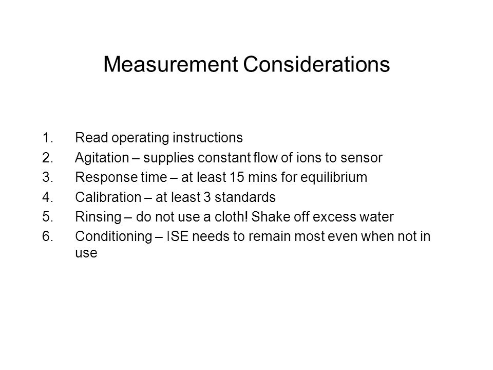 Measurement Considerations 1.Read operating instructions 2.Agitation – supplies constant flow of ions to sensor 3.Response time – at least 15 mins for equilibrium 4.Calibration – at least 3 standards 5.Rinsing – do not use a cloth.