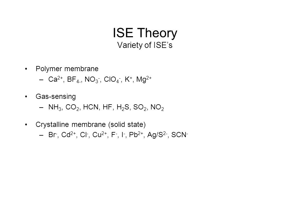 ISE Theory Variety of ISE's Polymer membrane –Ca 2+, BF 4-, NO 3 -, ClO 4 -, K +, Mg 2+ Gas-sensing –NH 3, CO 2, HCN, HF, H 2 S, SO 2, NO 2 Crystalline membrane (solid state) –Br -, Cd 2+, Cl -, Cu 2+, F -, I -, Pb 2+, Ag/S 2-, SCN -