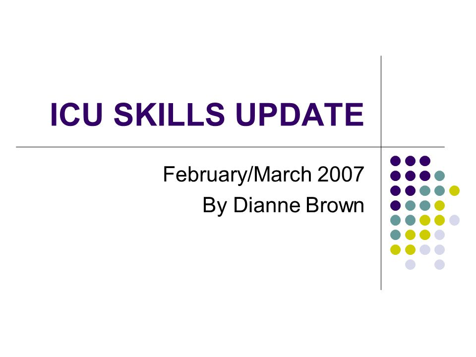 ICU SKILLS UPDATE February/March 2007 By Dianne Brown