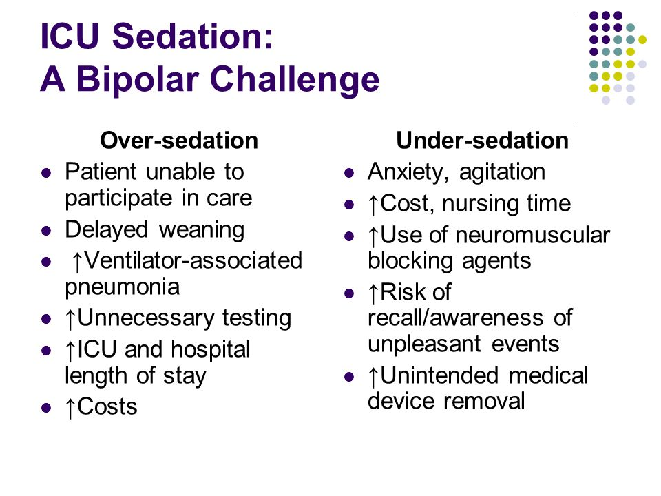 ICU Sedation: A Bipolar Challenge Over-sedation Patient unable to participate in care Delayed weaning ↑Ventilator-associated pneumonia ↑Unnecessary te