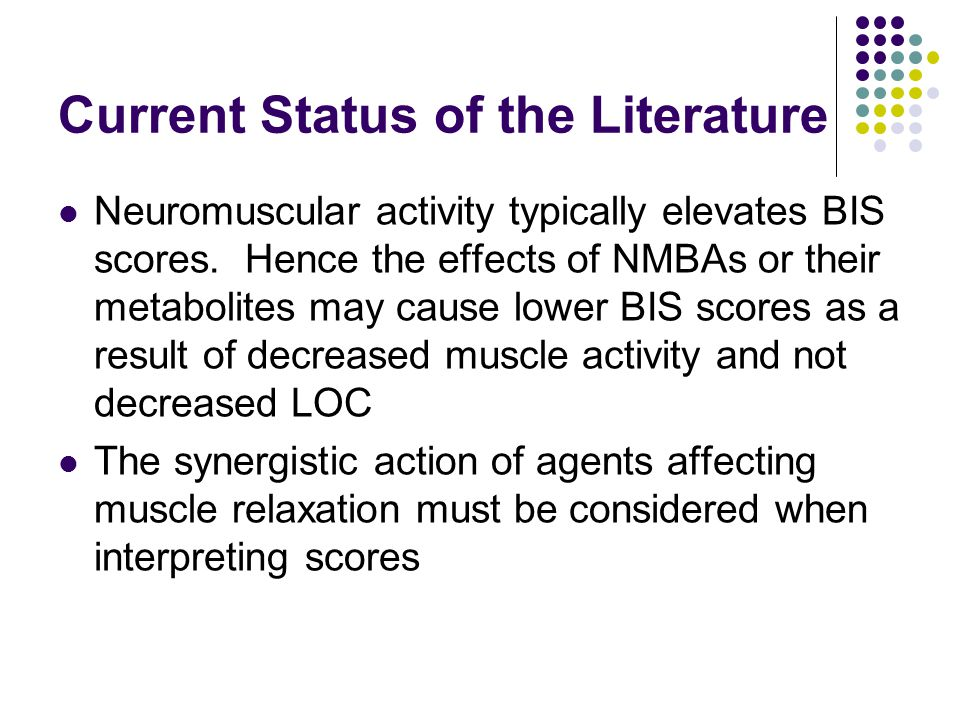Current Status of the Literature Neuromuscular activity typically elevates BIS scores. Hence the effects of NMBAs or their metabolites may cause lower