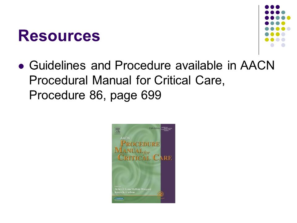 Resources Guidelines and Procedure available in AACN Procedural Manual for Critical Care, Procedure 86, page 699