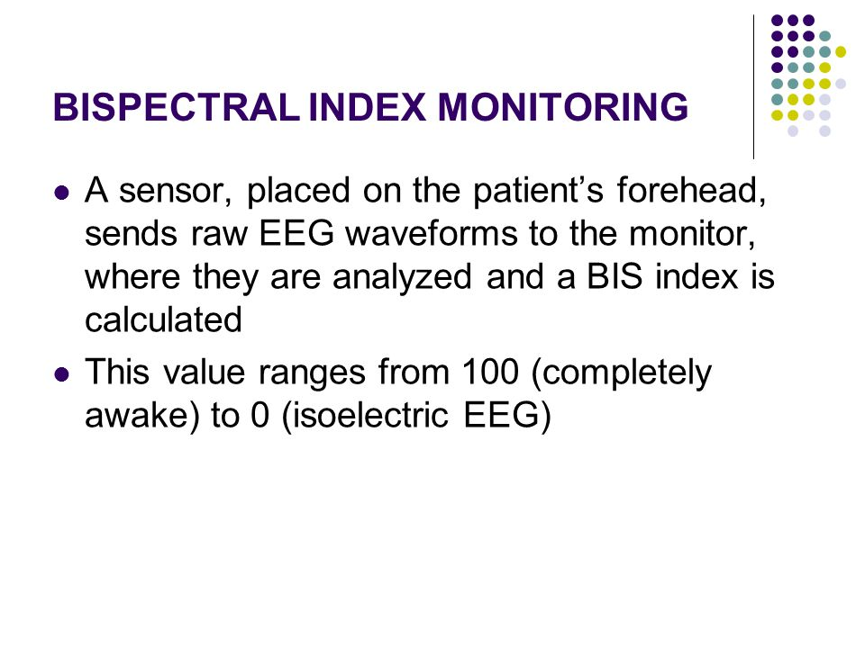 BISPECTRAL INDEX MONITORING A sensor, placed on the patient's forehead, sends raw EEG waveforms to the monitor, where they are analyzed and a BIS inde